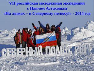VII российская молодежная экспедиция с Павлом Астаховым «На лыжах – к Северно