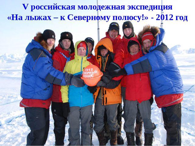 V российская молодежная экспедиция «На лыжах – к Северному полюсу!» - 2012 год