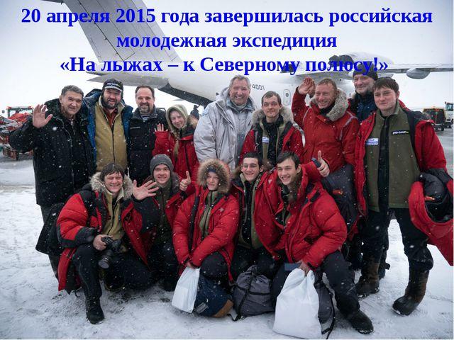 20 апреля 2015 года завершилась российская молодежная экспедиция «На лыжах –...