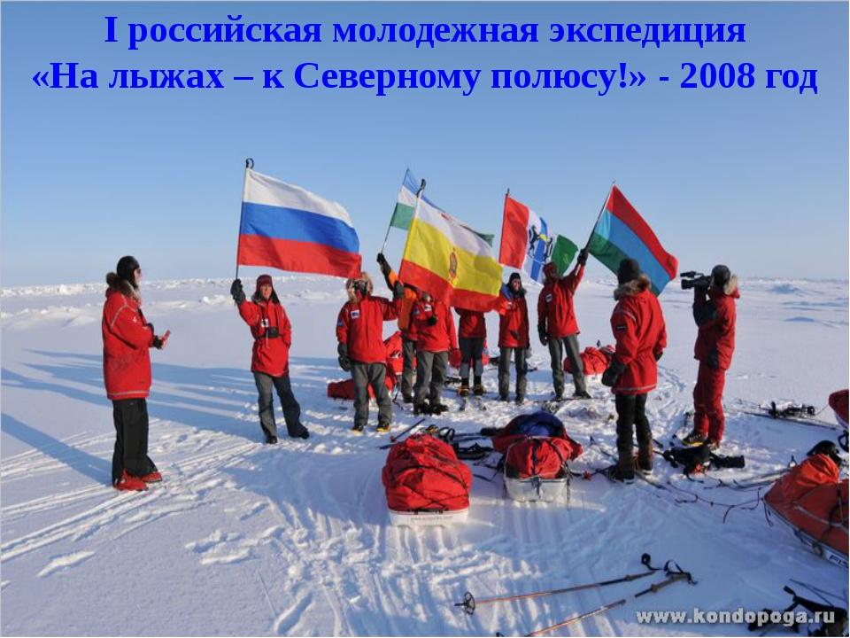 I российская молодежная экспедиция «На лыжах – к Северному полюсу!» - 2008 год