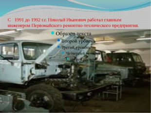 С 1991 до 1992 г.г. Николай Иванович работал главным инженером Первомайского