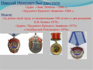 Николай Иванович был удостоен: Орден «Знак Почёта» - 1966 г.; «Трудового Крас
