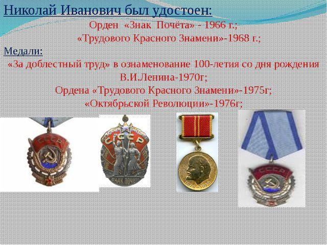 Николай Иванович был удостоен: Орден «Знак Почёта» - 1966 г.; «Трудового Крас...