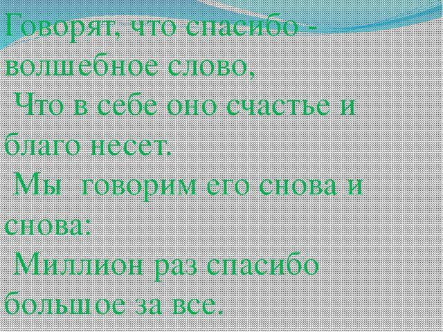 Говорят, что спасибо - волшебное слово, Что в себе оно счастье и благо несет....