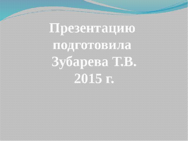 Презентацию подготовила Зубарева Т.В. 2015 г.