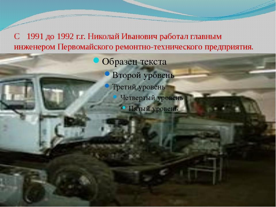 С 1991 до 1992 г.г. Николай Иванович работал главным инженером Первомайского...