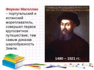 Фернан Магеллан – португальский и испанский мореплаватель, совершил первое кр