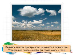 Видимое глазом пространство называется горизонтом. Устаревшее слово – окоём (