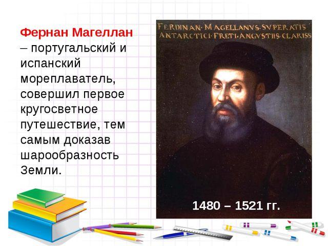 Фернан Магеллан – португальский и испанский мореплаватель, совершил первое кр...