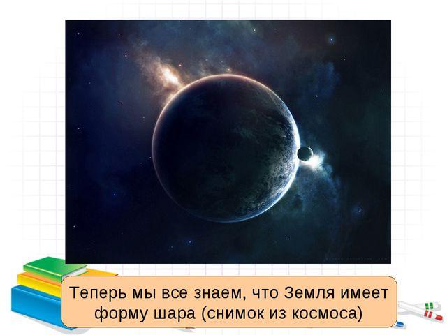 Теперь мы все знаем, что Земля имеет форму шара (снимок из космоса)