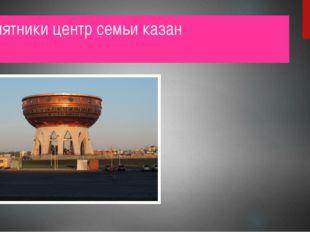 Памятники центр семьи казан