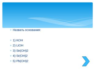 Назвать основания: 1) KOH 2) LiOH 3) Sn(OH)2 4) Sr(OH)2 5) Pb(OH)2