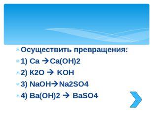Осуществить превращения: 1) Ca Ca(OH)2 2) К2O  KOH 3) NaOHNa2SO4 4) Ba(OH)