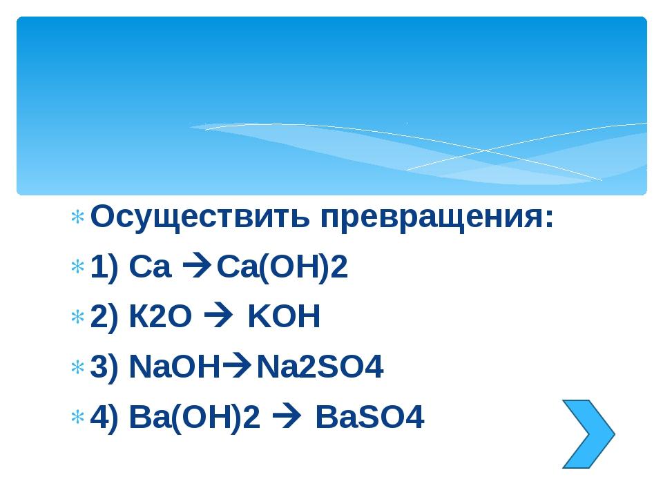 Осуществить превращения: 1) Ca Ca(OH)2 2) К2O  KOH 3) NaOHNa2SO4 4) Ba(OH)...