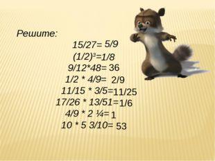 Решите: 15/27= (1/2)3= 9/12*48= 1/2 * 4/9= 11/15 * 3/5= 17/26 * 13/51= 4/9 *