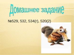 №529, 532, 534(г), 520(2)