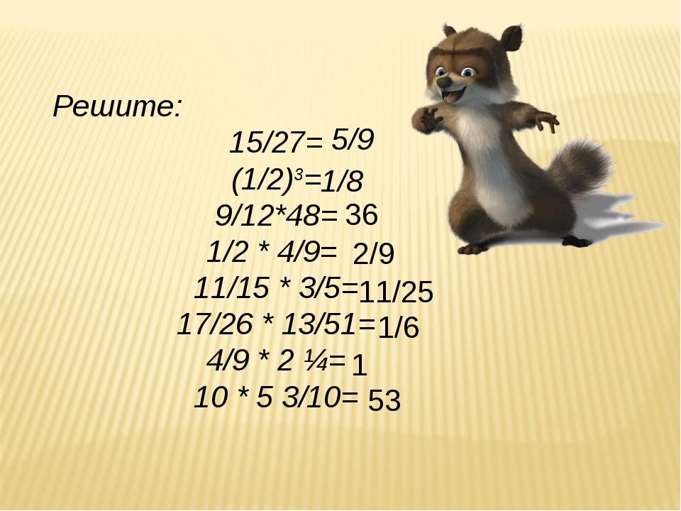 Решите: 15/27= (1/2)3= 9/12*48= 1/2 * 4/9= 11/15 * 3/5= 17/26 * 13/51= 4/9 *...