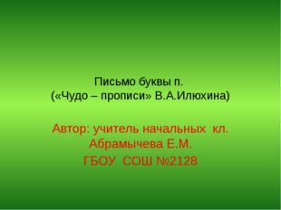 Письмо буквы п. («Чудо – прописи» В.А.Илюхина) Автор: учитель начальных кл. А