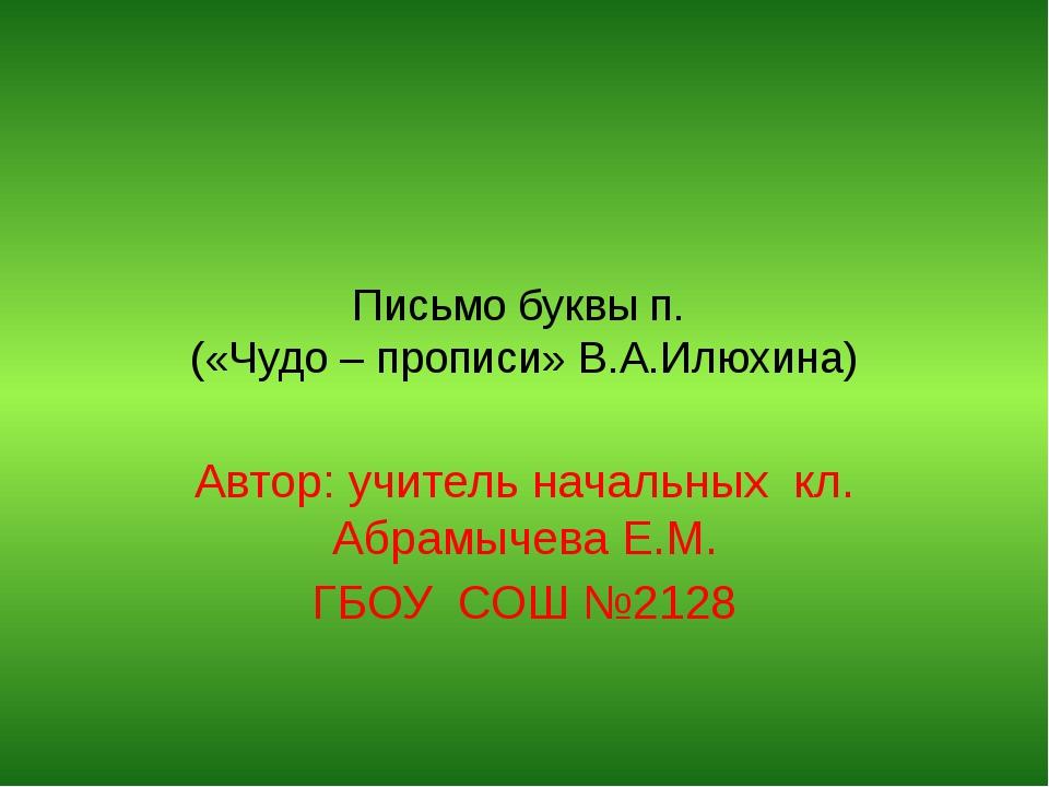 Письмо буквы п. («Чудо – прописи» В.А.Илюхина) Автор: учитель начальных кл. А...