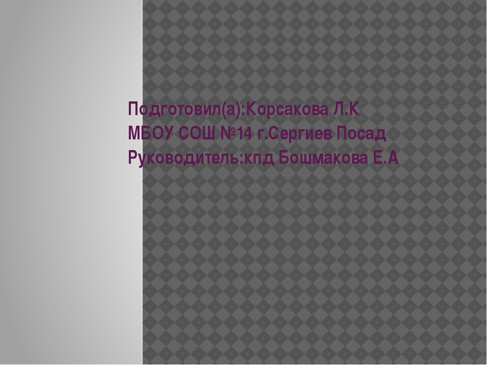 Подготовил(а):Корсакова Л.К МБОУ СОШ №14 г.Сергиев Посад Руководитель:кпд Бош...