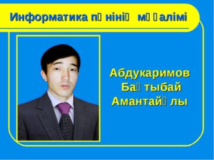 Информатика пәнінің мұғалімі Абдукаримов Бақтыбай Амантайұлы