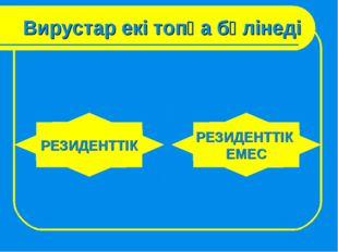 Вирустар екі топқа бөлінеді РЕЗИДЕНТТІК РЕЗИДЕНТТІК ЕМЕС