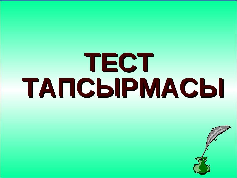 ТЕСТ ТАПСЫРМАСЫ