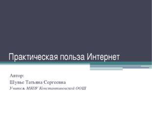 Практическая польза Интернет Автор: Шувье Татьяна Сергеевна Учитель МКОУ Конс