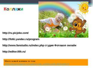 Коллажи http://ru.picjoke.com/ http://fotki.yandex.ru/program http://www.fans
