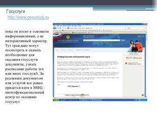 Госуслуги http://www.gosuslugi.ru пока он носит в основном информационный, а