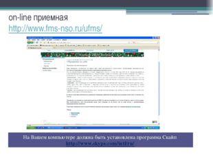 on-line приемная http://www.fms-nso.ru/ufms/ На Вашем компьютере должна быть