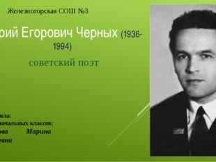 Юрий Егорович Черных (1936-1994) советский поэт Подготовила: учитель начальн