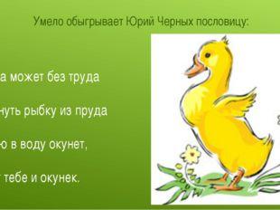 Умело обыгрывает Юрий Черных пословицу: Утка может без труда Вынуть рыбку из