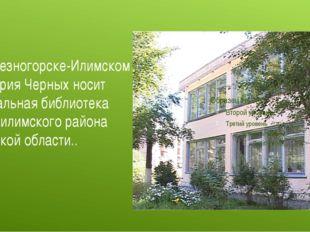 В Железногорске-Илимском имя Юрия Черных носит Центральная библиотека Нижнеил