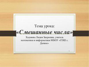 Тема урока: «Смешанные числа» Хадзиева Лидия Закреевна, учитель математики и