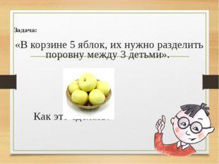Задача: «В корзине 5 яблок, их нужно разделить поровну между 3 детьми». Ка