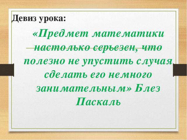 Девиз урока: «Предмет математики настолько серьезен, что полезно не упустить...