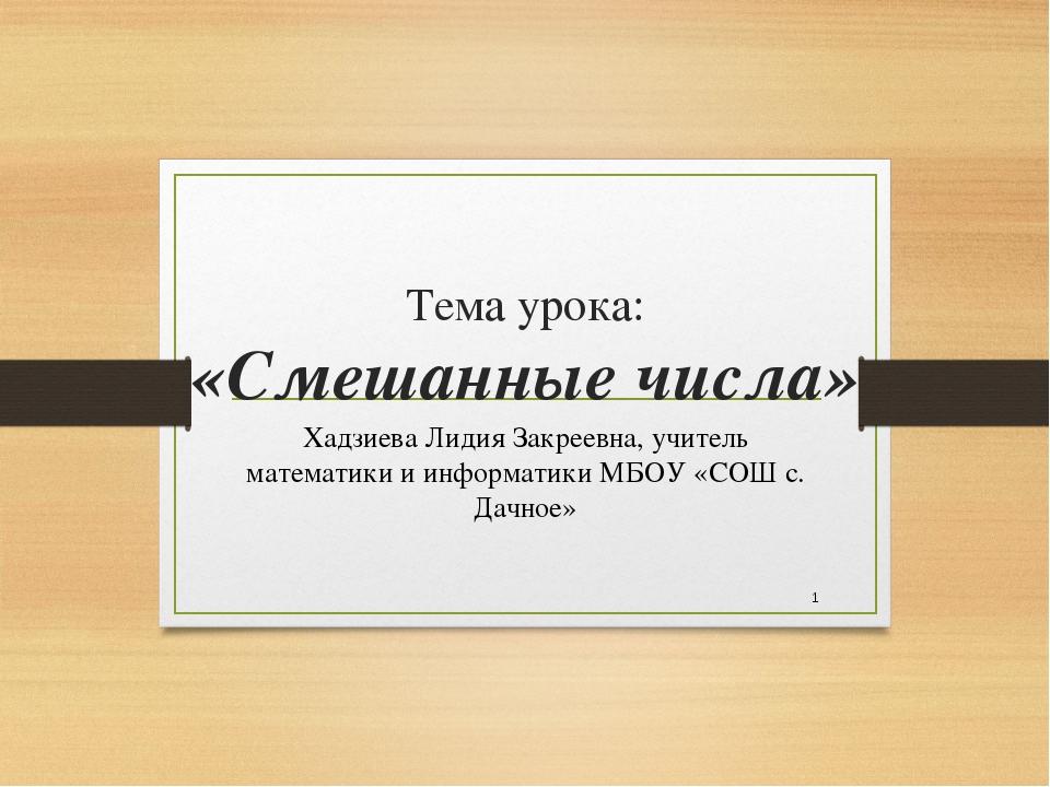 Тема урока: «Смешанные числа» Хадзиева Лидия Закреевна, учитель математики и...