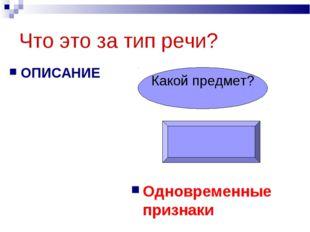 Что это за тип речи? ОПИСАНИЕ Одновременные признаки Какой предмет?