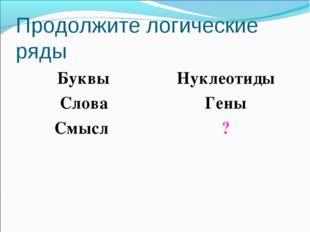 Продолжите логические ряды Буквы Слова Смысл Нуклеотиды Гены ?