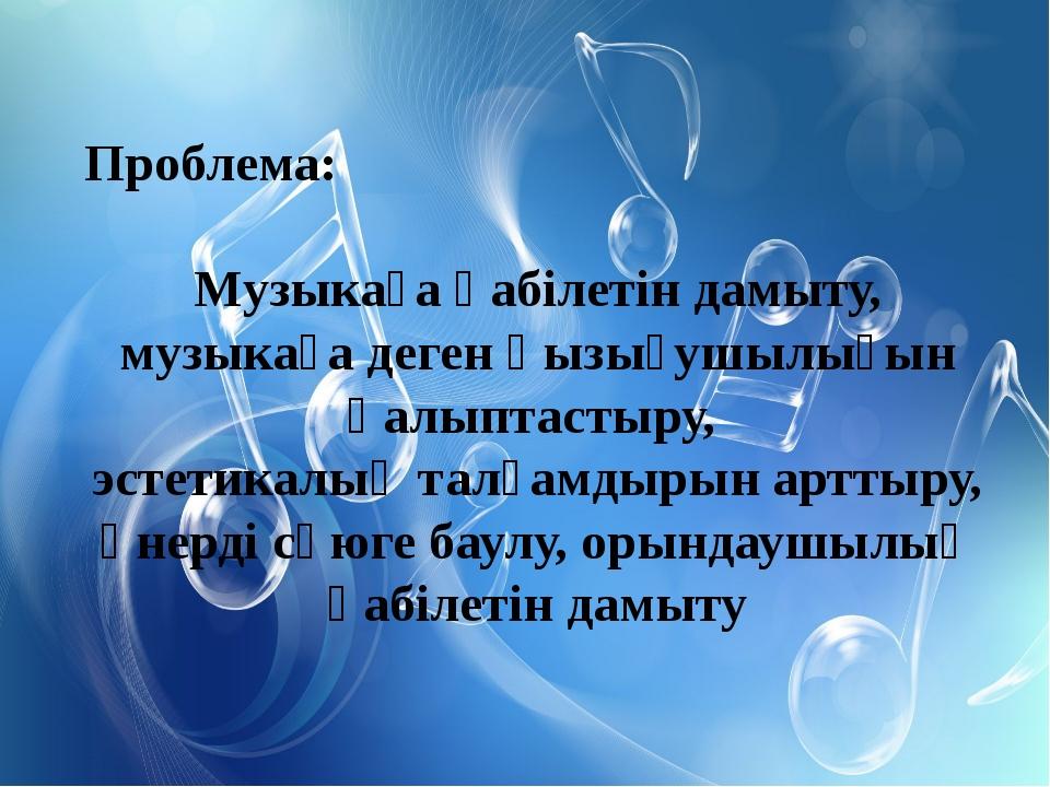Проблема: Музыкаға қабілетін дамыту, музыкаға деген қызығушылығын қалыптастыр...