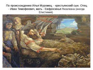 По происхождению Илья Муромец - крестьянский сын. Отец - Иван Тимофеевич, мат