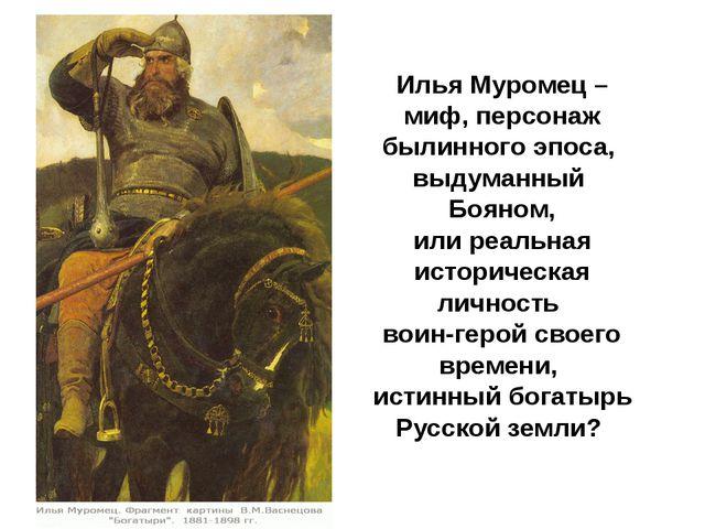Илья Муромец – миф, персонаж былинного эпоса, выдуманный Бояном, или реальна...