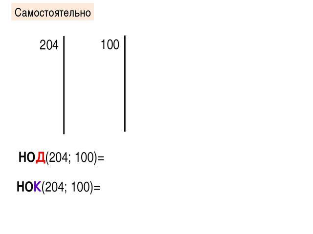 Самостоятельно 204 100 НОД(204; 100)= НОК(204; 100)=