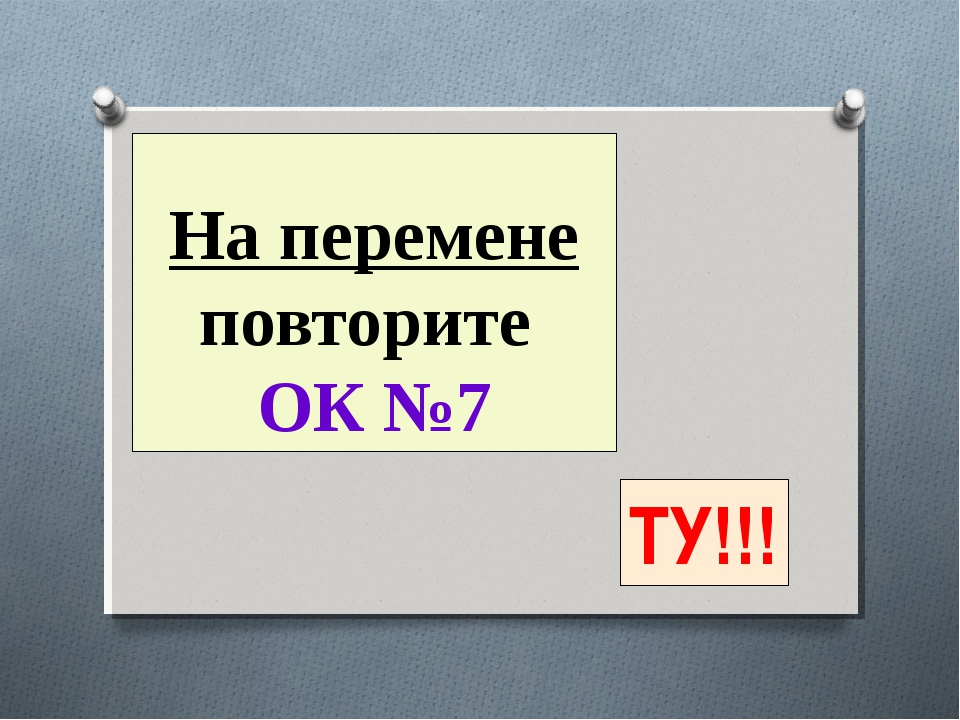 На перемене повторите ОК №7 ТУ!!!