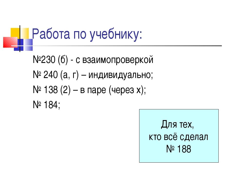 Работа по учебнику: №230 (б) - с взаимопроверкой № 240 (а, г) – индивидуально...