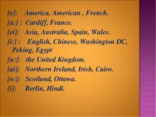 [e]: America, American , French. [a:] : Cardiff, France. [ei]: Asia, Australi