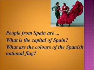 People from Spain are ... 	What is the capital of Spain? 	What are the colou
