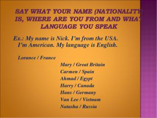 Ex.: My name is Nick. I'm from the USA. I'm American. My language is English.