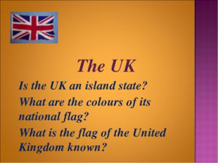 The UK 	Is the UK an island state? 	What are the colours of its national fla